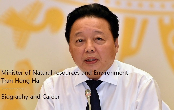 Biography of Vietnam Minister of Natural Resources and Environment Tran Hong Ha: Positions and Working History
